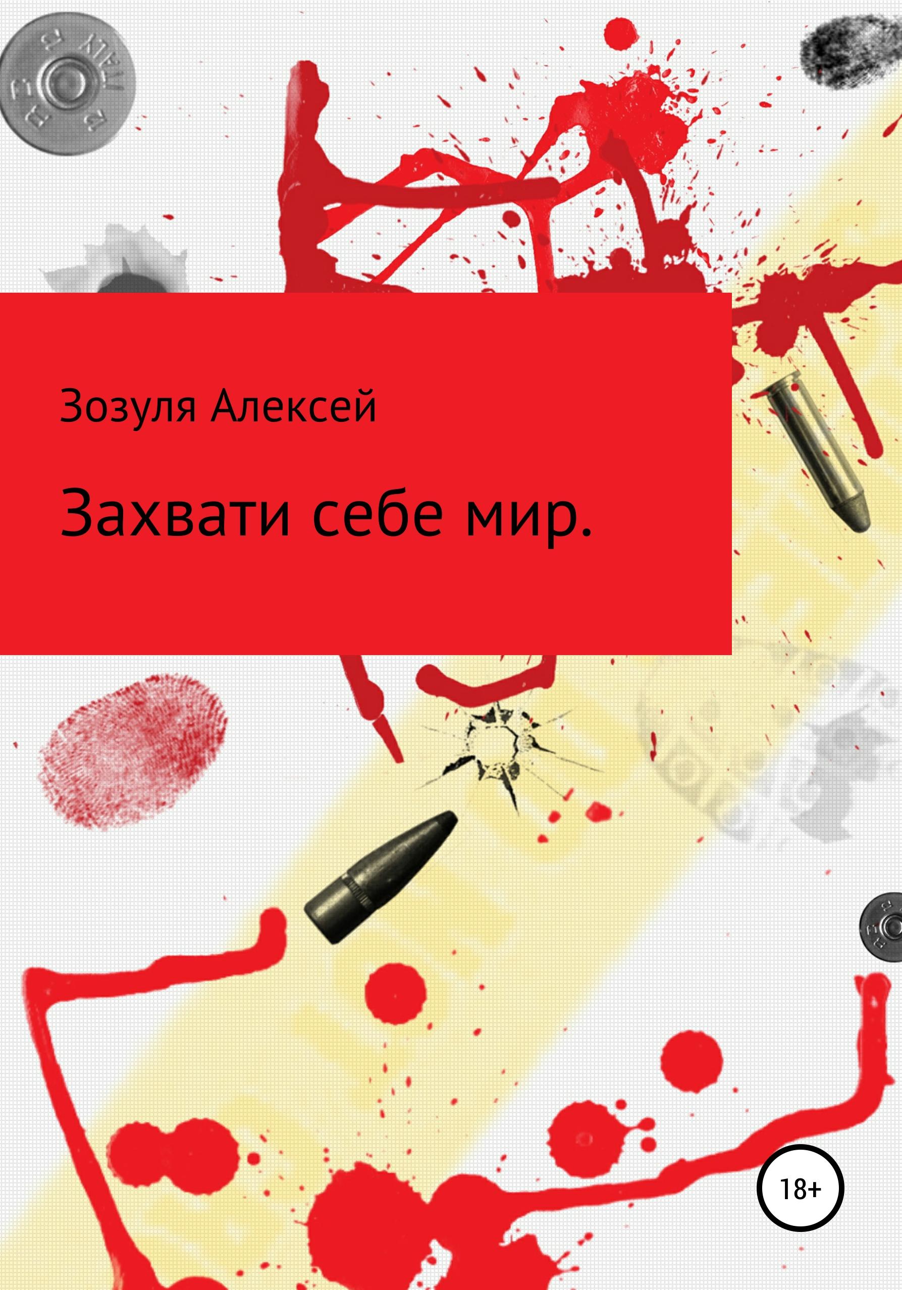 Алексей Юрьевич Зозуля Захвати себе мир белый алексей теперь меня видно