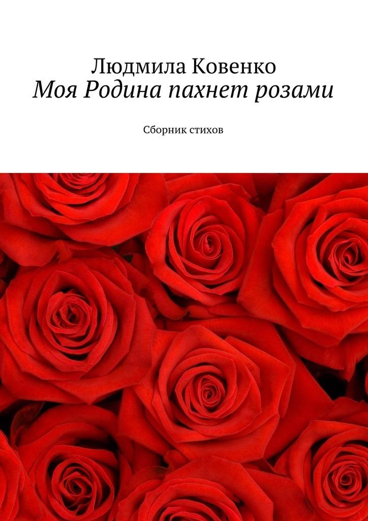 Людмила Ковенко Моя Родина пахнет розами. Сборник стихов