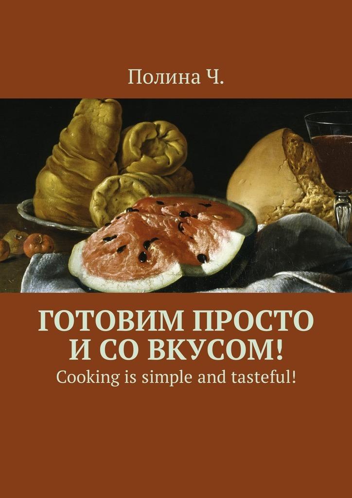 Полина Ч. Готовим просто и со вкусом! Cooking is simple and tasteful! полина ч готовим просто и со вкусом cooking is simple and tasteful