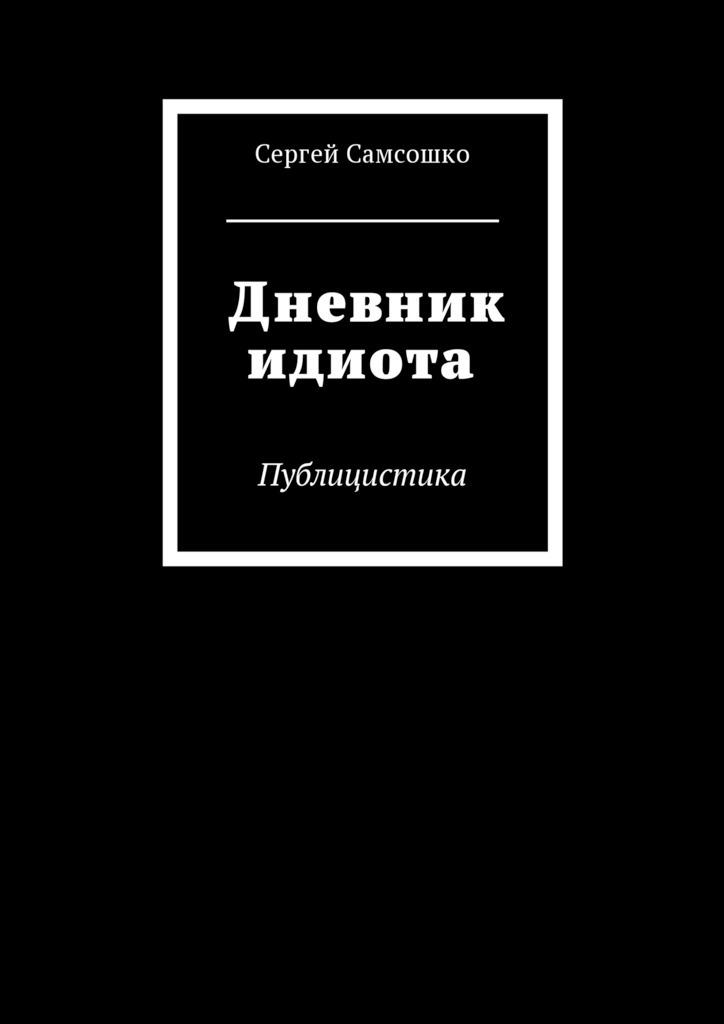 Сергей Самсошко Дневник идиота. Публицистика