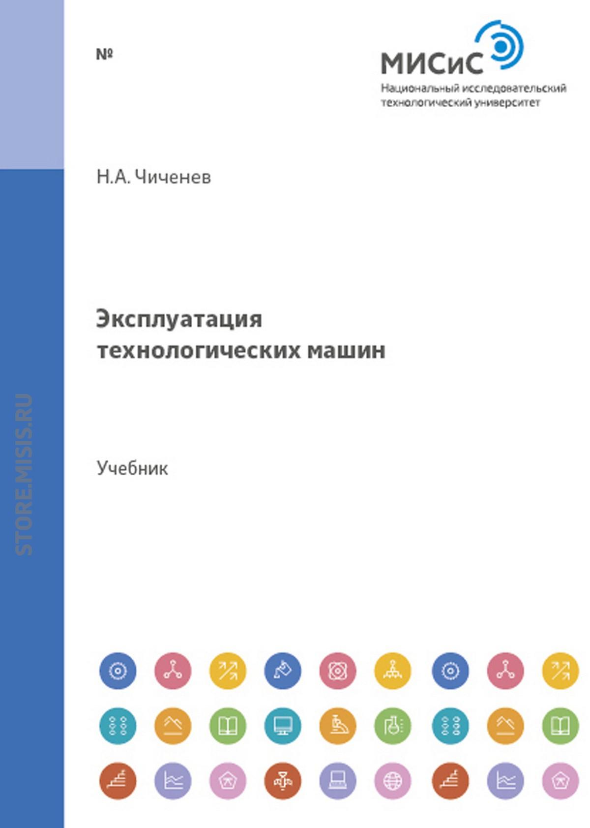 Н. А. Чиченев Эксплуатация технологических машин николай чиченев эксплуатация технологического оборудования