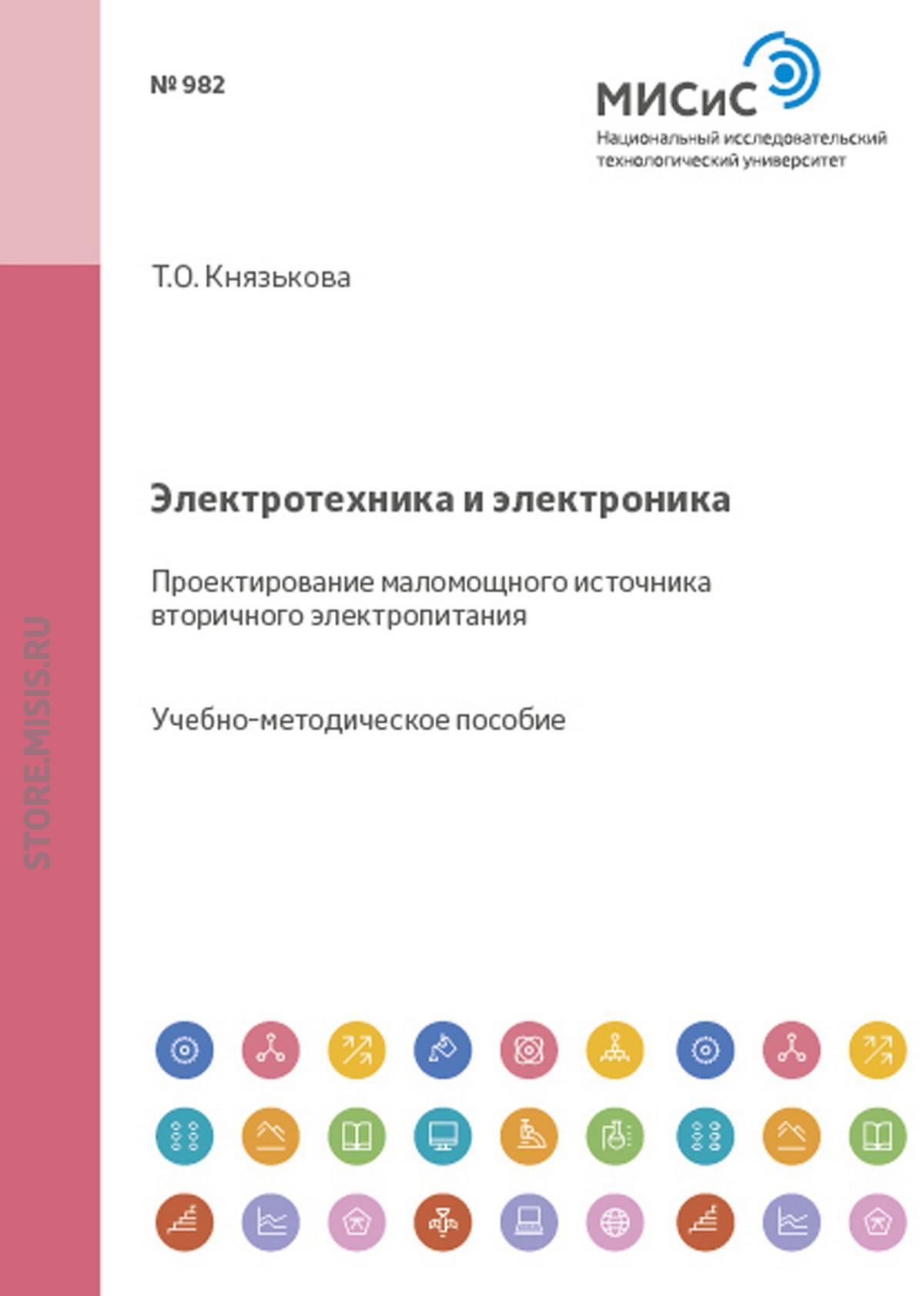 Татьяна Князькова Электротехника и электроника. Проектирование маломощного источника вторичного электропитания