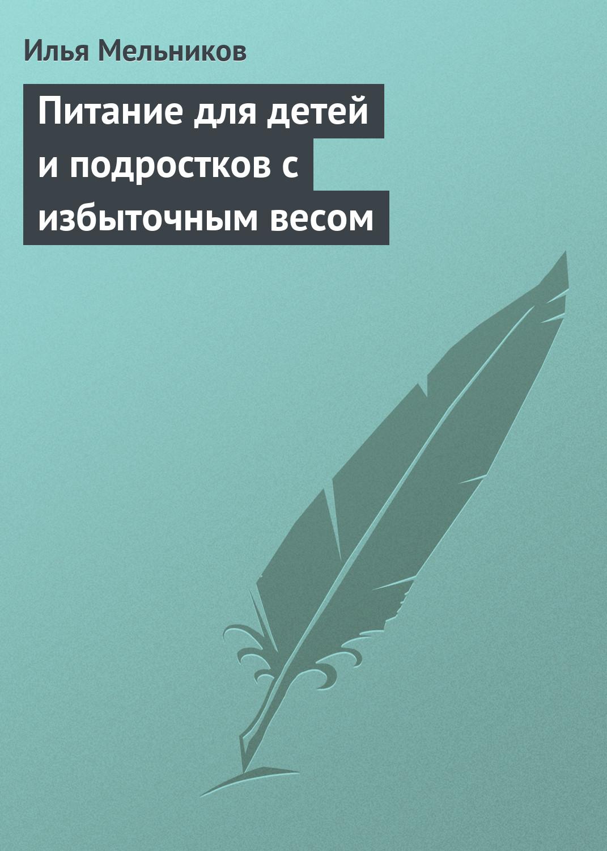 Илья Мельников Питание для детей и подростков с избыточным весом илья мельников сладкие блюда
