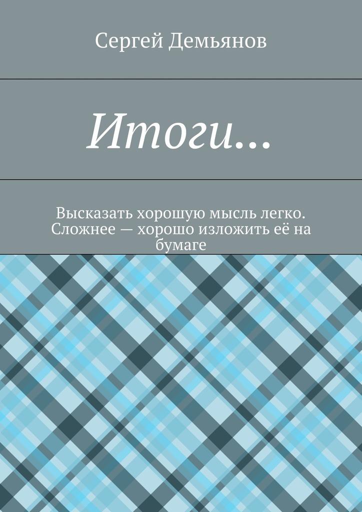 Сергей Демьянов Итоги… Высказать хорошую мысль легко. Сложнее – хорошо изложить её на бумаге итоги