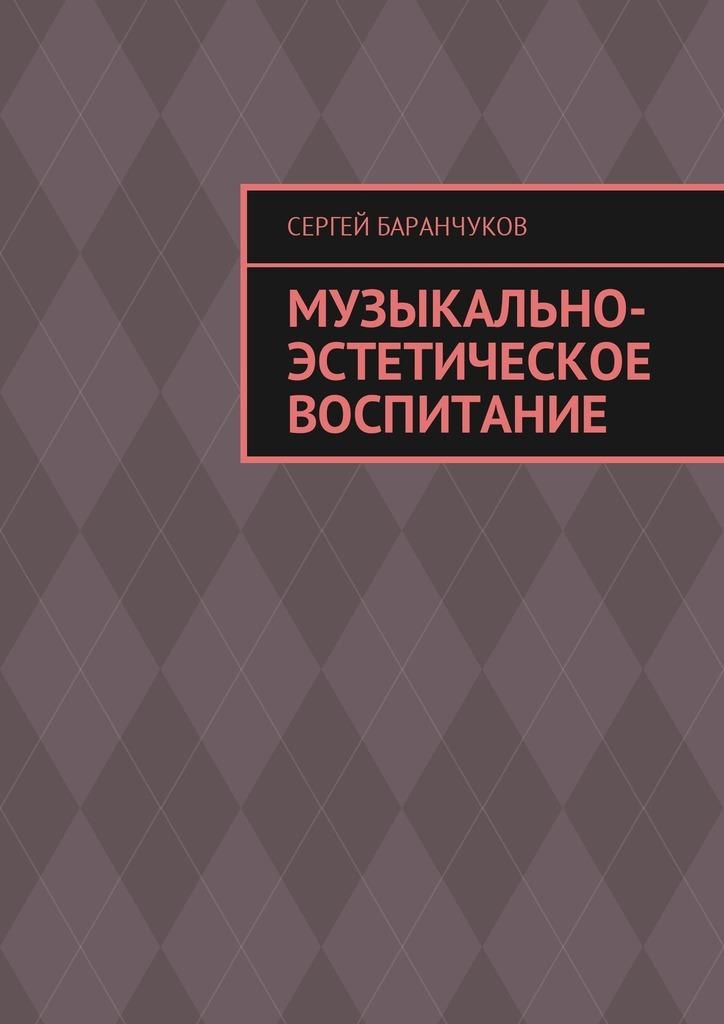 Сергей Баранчуков Музыкально-эстетическое воспитание сергей баранчуков музыкально эстетическое воспитание