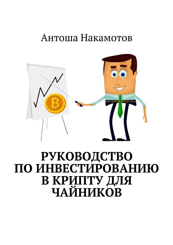 Антоша Накамотов Руководство поинвестированию вКРИПТУ для чайников