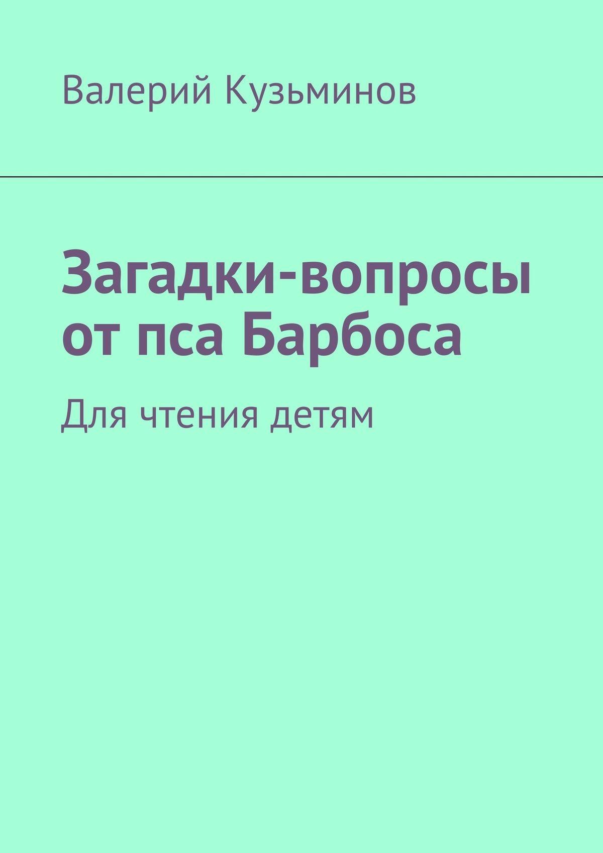 Валерий Кузьминов Загадки-вопросы отпса Барбоса. Для чтения детям валерий кузьминов загадки с