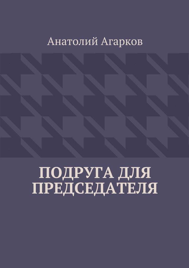Анатолий Агарков Подруга для председателя анатолий агарков сила берендея с нами навек
