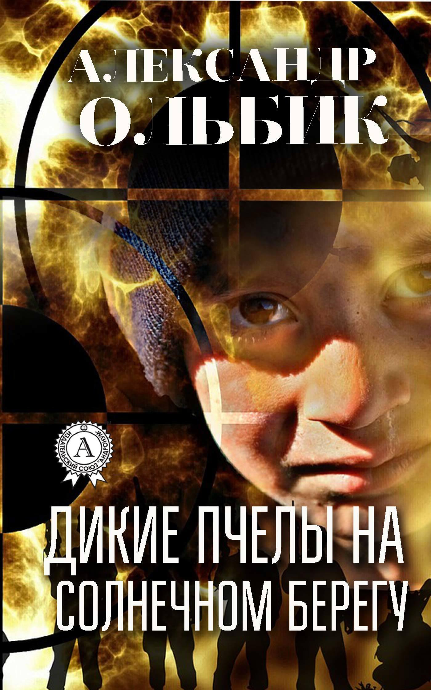 Александр Ольбик Дикие пчелы на солнечном берегу автор не указан александр кайдановский в воспоминаниях и фотографиях