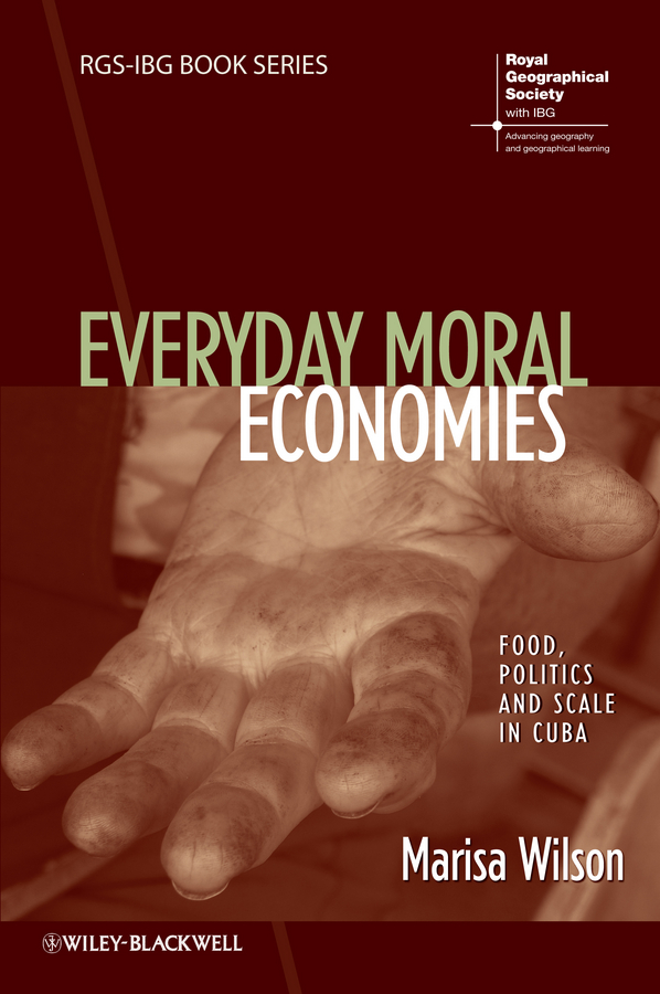 Marisa Wilson Everyday Moral Economies. Food, Politics and Scale in Cuba the moral foundations of politics