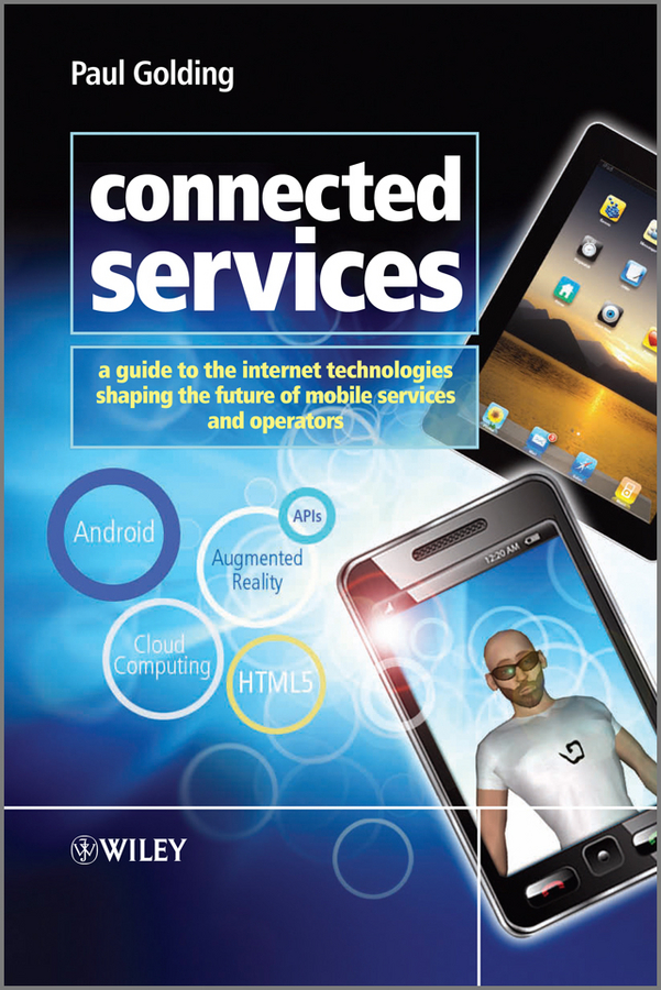 Paul Golding Connected Services. A Guide to the Internet Technologies Shaping the Future of Mobile Services and Operators