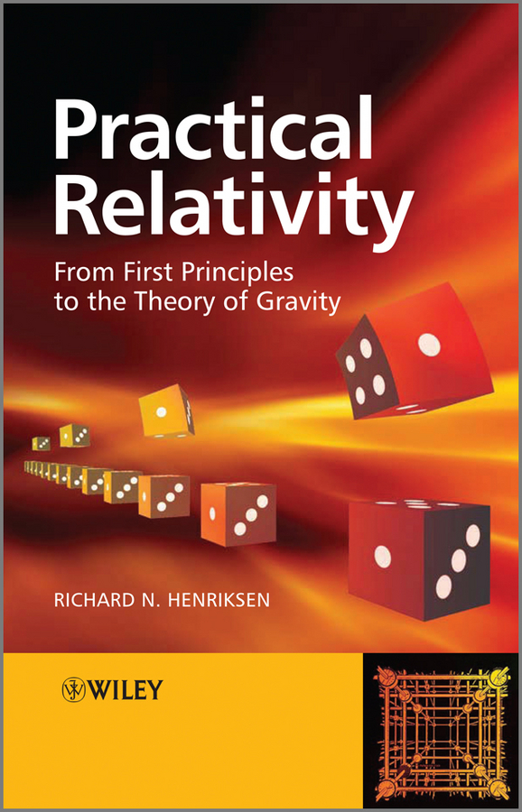 Richard Henriksen N. Practical Relativity. From First Principles to the Theory of Gravity