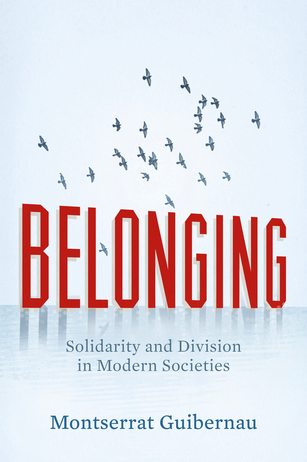 Montserrat Guibernau Belonging. Solidarity and Division in Modern Societies