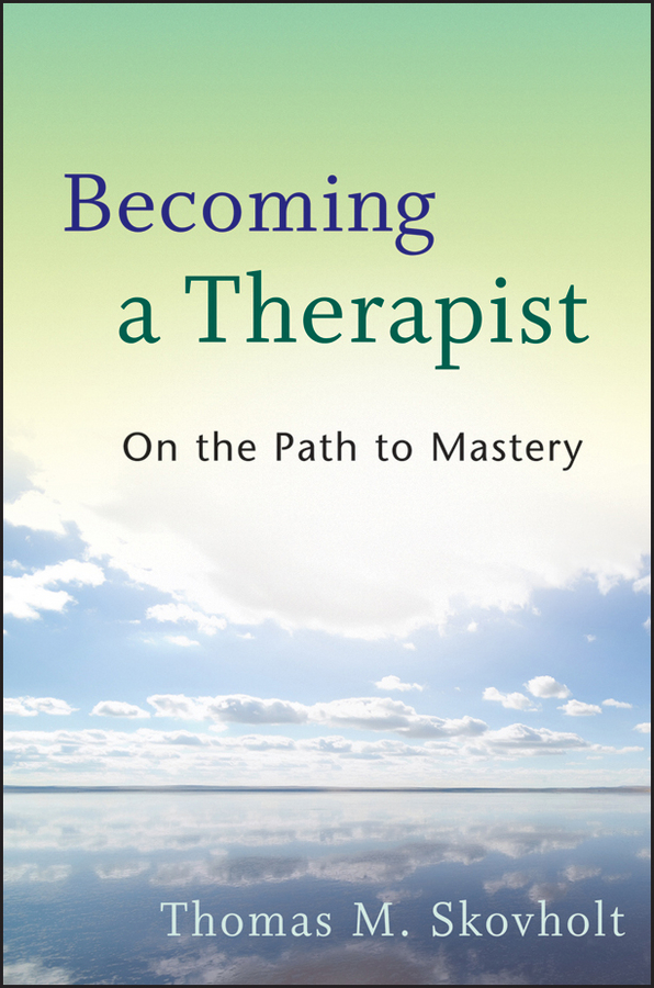 Thomas Skovholt M. Becoming a Therapist. On the Path to Mastery