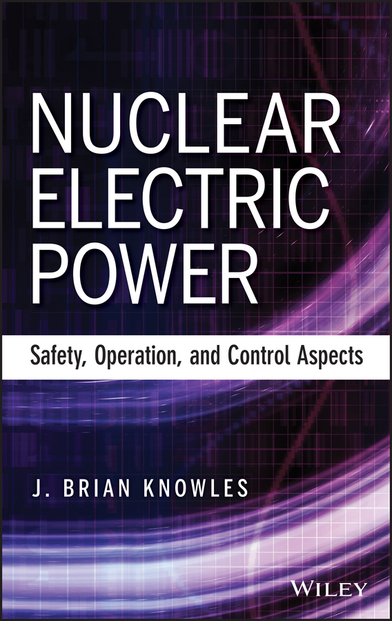 J. Knowles Brian Nuclear Electric Power. Safety, Operation, and Control Aspects mccormick norman j risk and safety analysis of nuclear systems