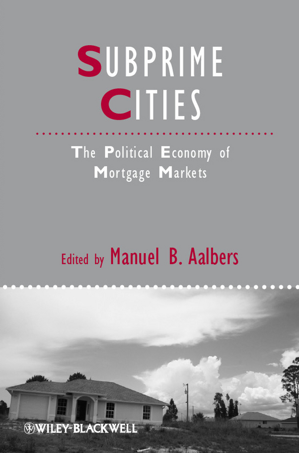 Manuel Aalbers B. Subprime Cities. The Political Economy of Mortgage Markets homes cities and neighbourhoods