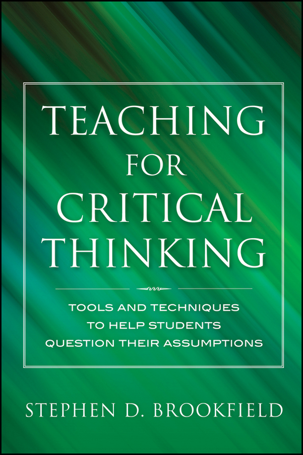 Stephen Brookfield D. Teaching for Critical Thinking. Tools and Techniques to Help Students Question Their Assumptions stephen brookfield d the skillful teacher on technique trust and responsiveness in the classroom