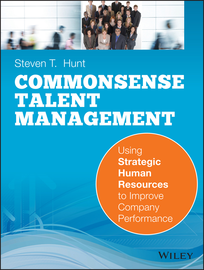 Steven Hunt T. Common Sense Talent Management. Using Strategic Human Resources to Improve Company Performance daniel cassidy a manager s guide to strategic retirement plan management