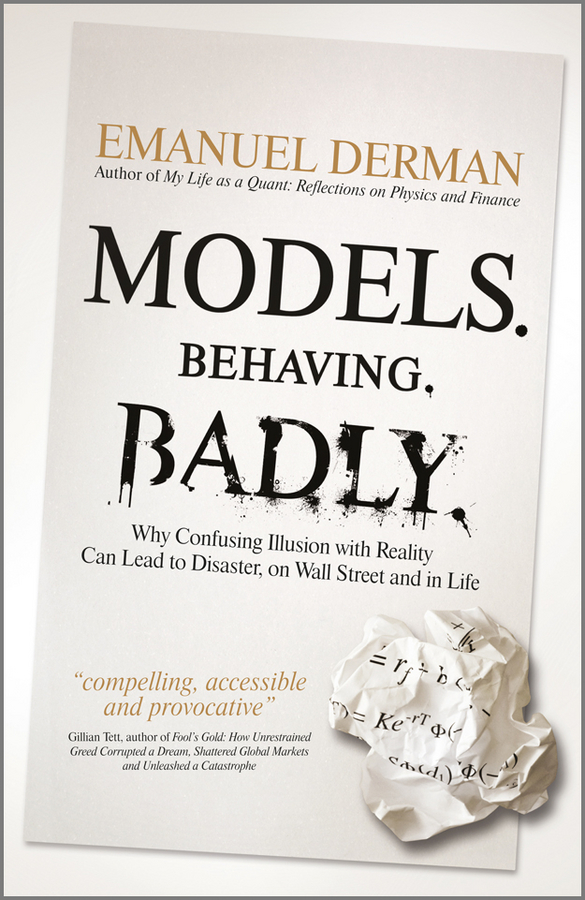 Emanuel Derman Models. Behaving. Badly. Why Confusing Illusion with Reality Can Lead to Disaster, on Wall Street and in Life