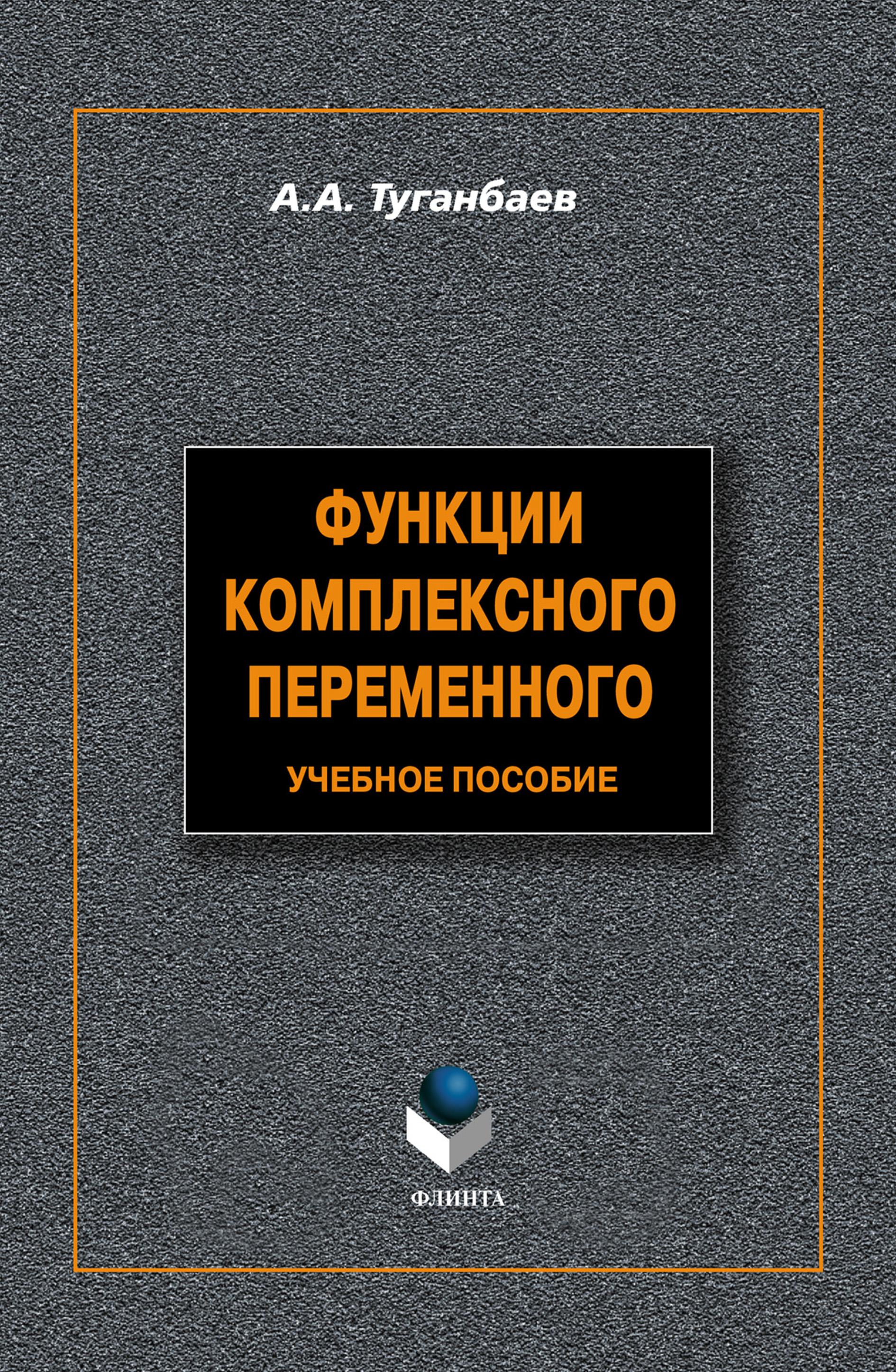 А. А. Туганбаев Функции комплексного переменного. Учебное пособие