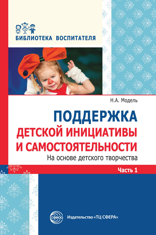Н. А. Модель Поддержка детской инициативы и самостоятельности на основе детского творчества. Часть 1 детство лидера
