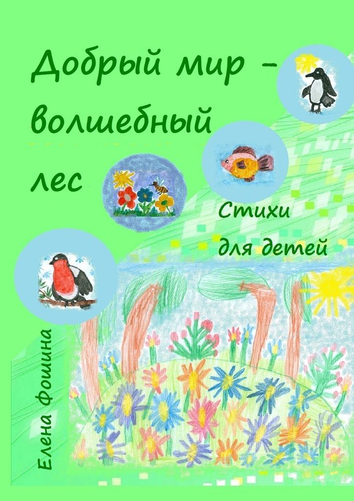 Елена Сергеевна Фошина Добрый мир – волшебный лес. Стихи для детей