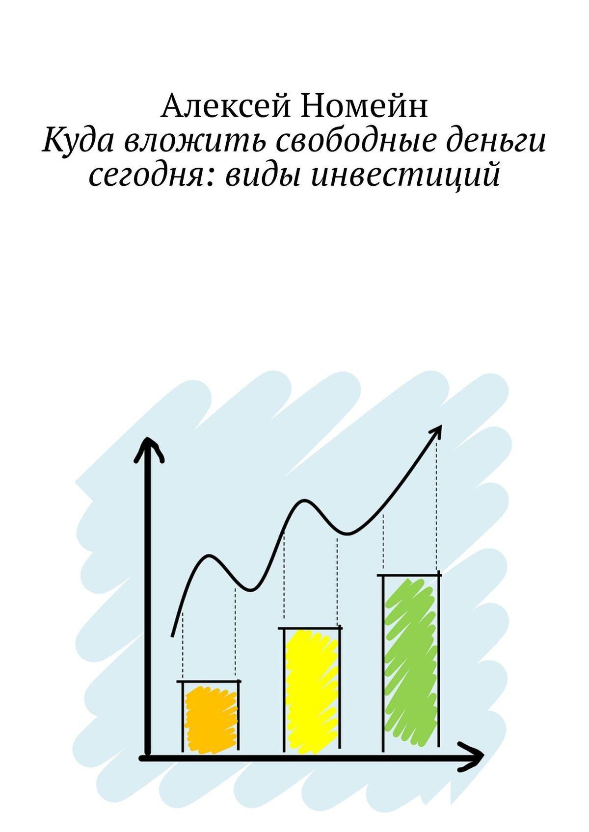 Алексей Номейн Куда вложить свободные деньги сегодня: виды инвестиций куда вложить деньги и как стать богатым в россии