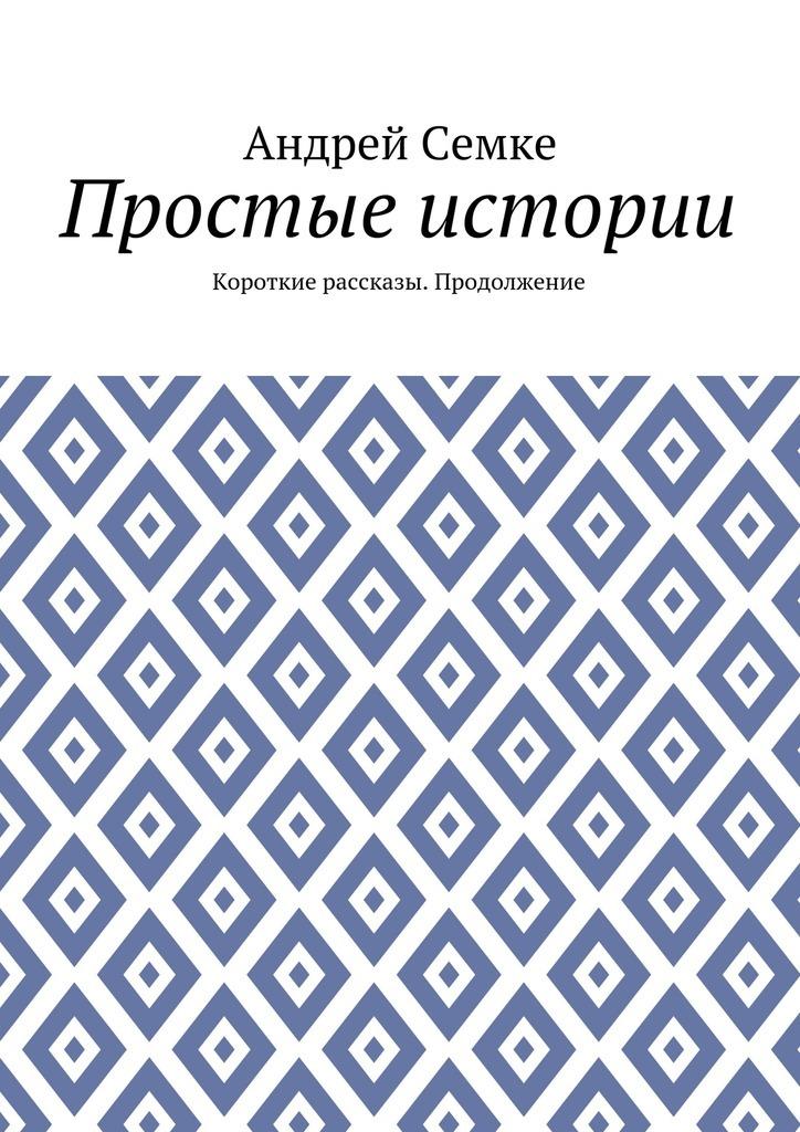 Андрей Семке Простые истории. Короткие рассказы. Продолжение андрей семке непридуманные истории короткие рассказы