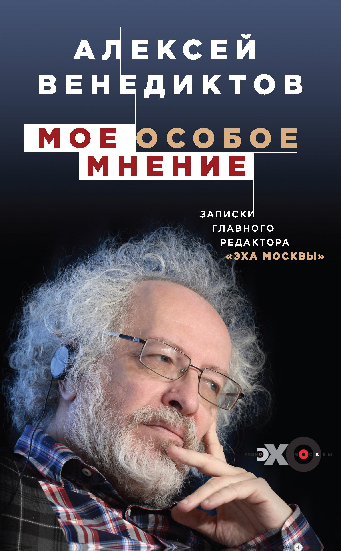 Алексей Венедиктов Мое особое мнение. Записки главного редактора «Эха Москвы»