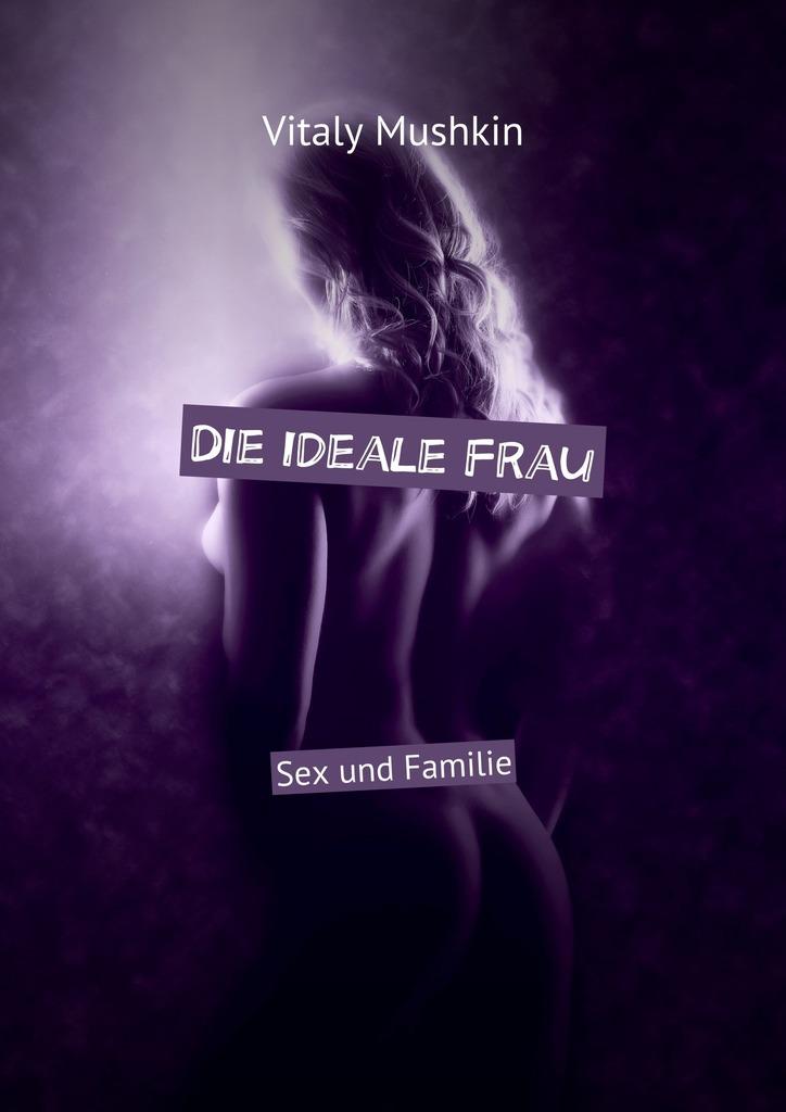 лучшая цена Виталий Мушкин Die ideale Frau. Sex und Familie