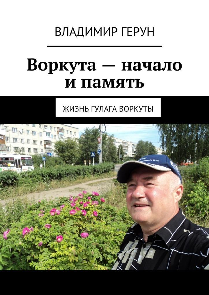 Владимир Герун Воркута– начало ипамять. Жизнь ГУЛАГа Воркуты