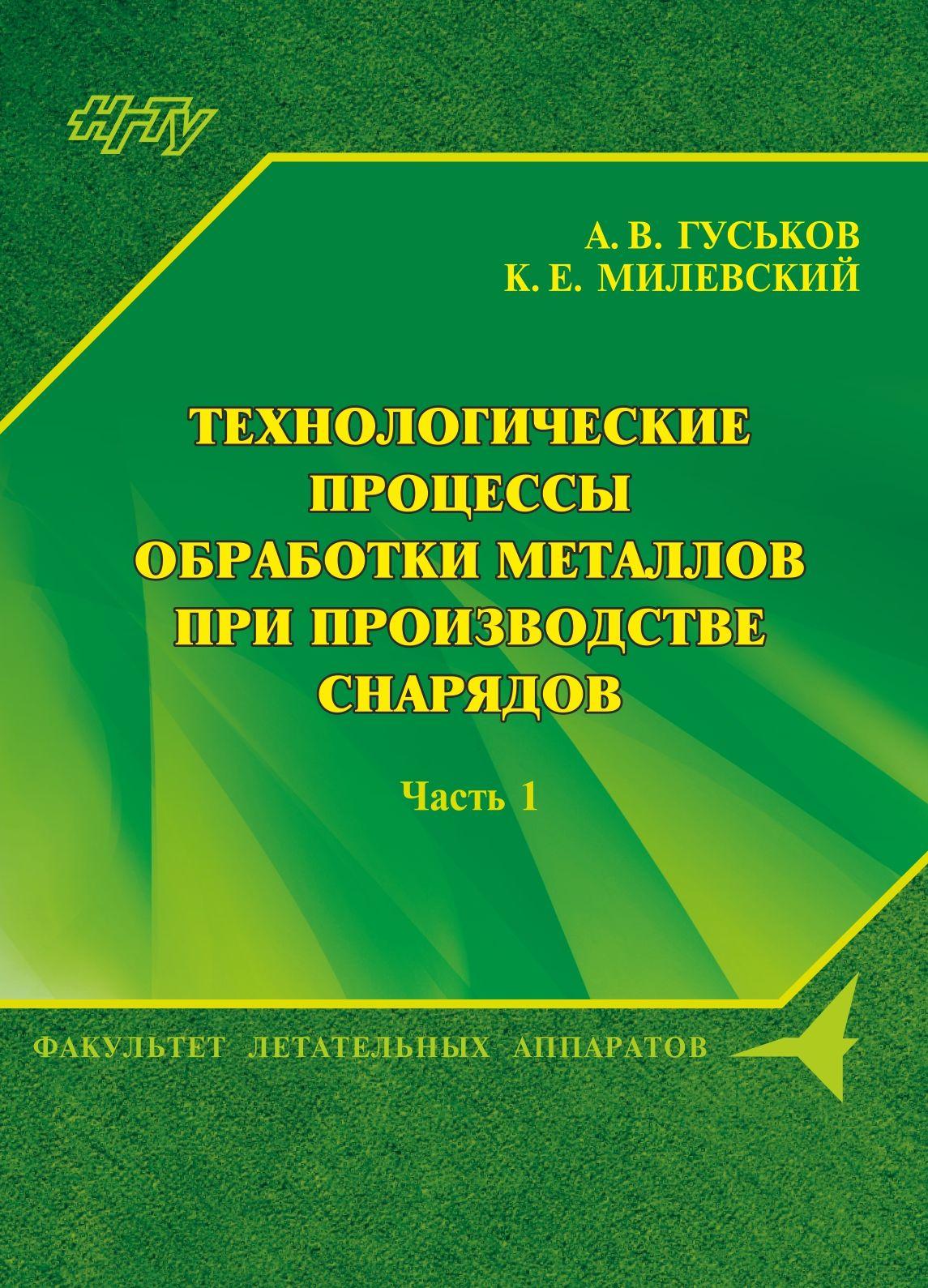 А. В. Гуськов Технологические процессы обработки металлов при производстве снарядов. Часть 1 цена 2017