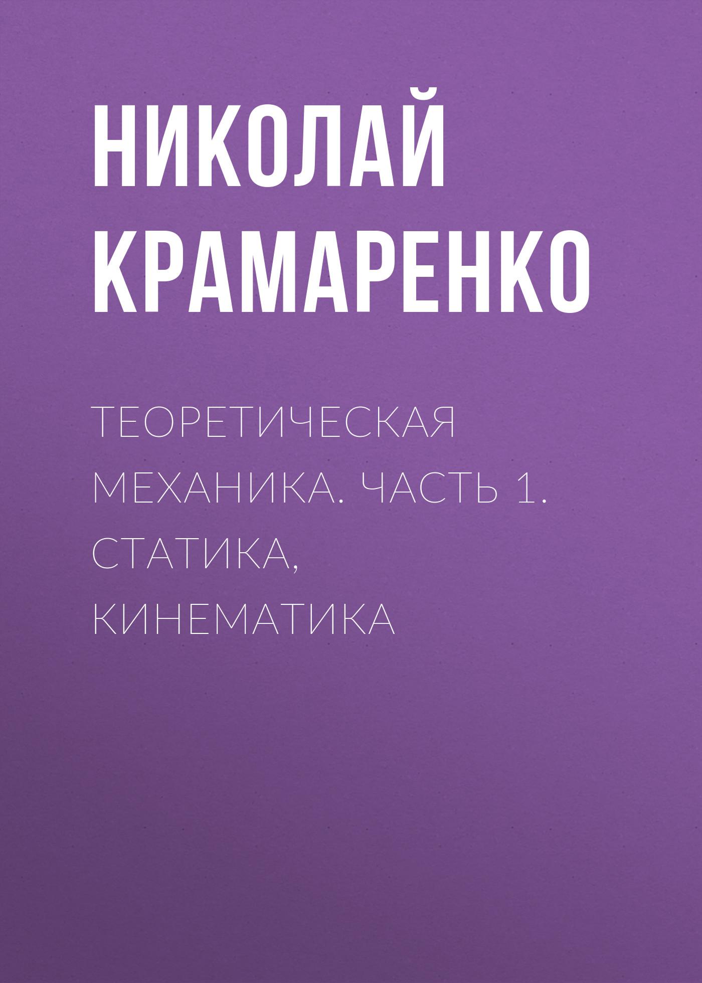 Николай Крамаренко Теоретическая механика. Часть 1. Статика, кинематика цена в Москве и Питере