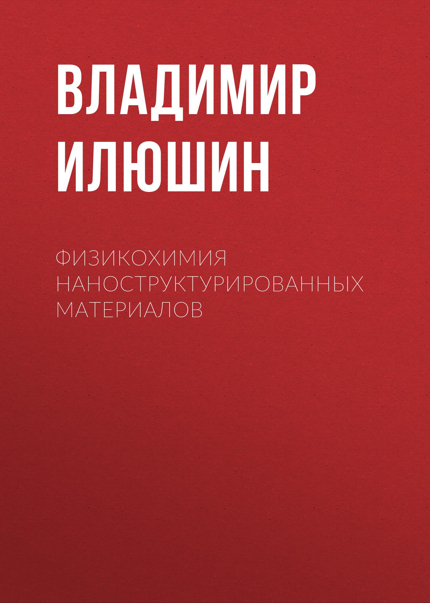 Владимир Илюшин Физикохимия наноструктурированных материалов владимир неволин зондовые нанотехнологии в электронике