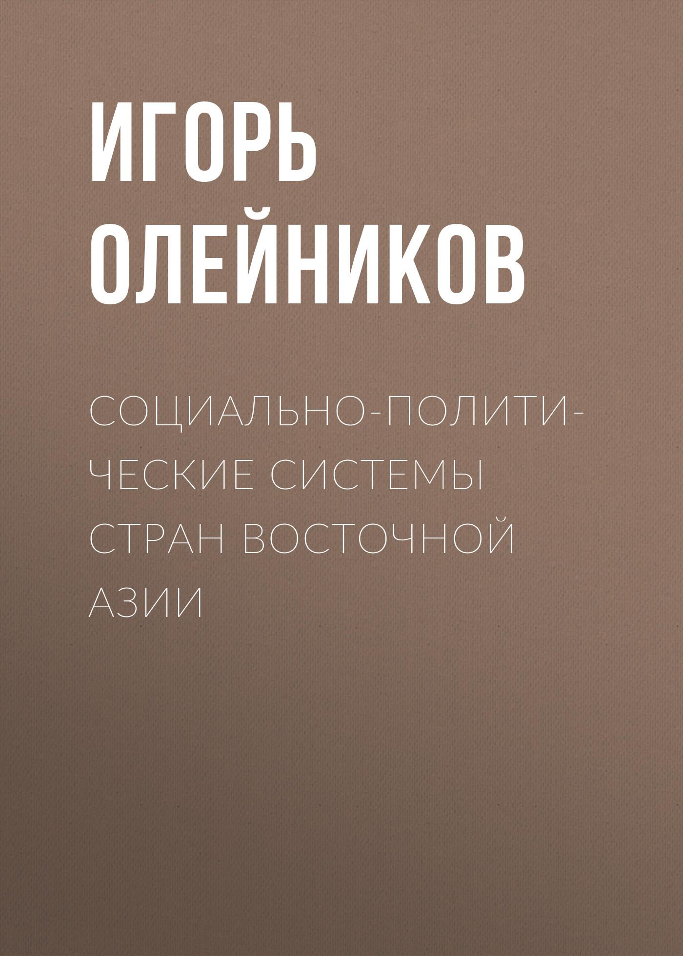 И. В. Олейников Социально-политические системы стран Восточной Азии аллворт э россия прорыв на восток политические интересы в средней азии