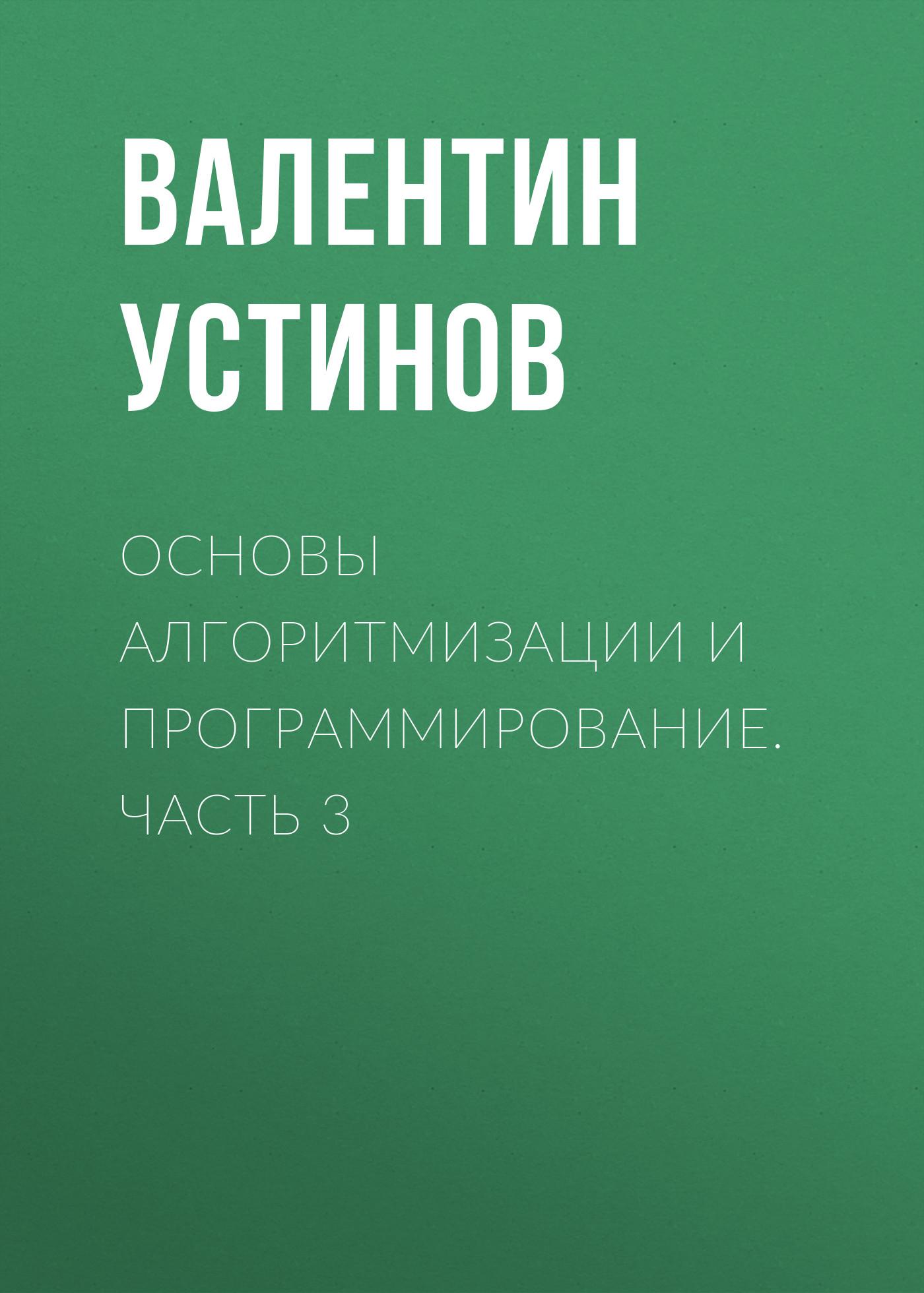 Валентин Устинов Основы алгоритмизации и программирование. Часть 3 аляев ю практикум по алгоритмизации и программированию на языке паскаль
