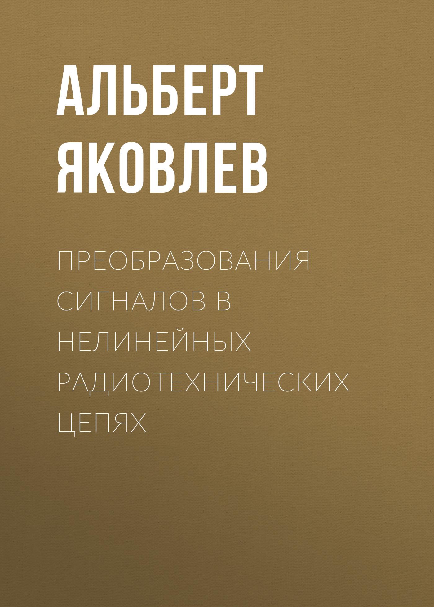 Альберт Яковлев Преобразования сигналов в нелинейных радиотехнических цепях стеценко о радиотехнические цепи и сигналы