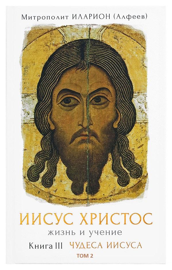 митрополит Иларион (Алфеев) Иисус Христос. Жизнь и учение. Книга III Чудеса Иисуса. Том 2. Исцеления цена и фото