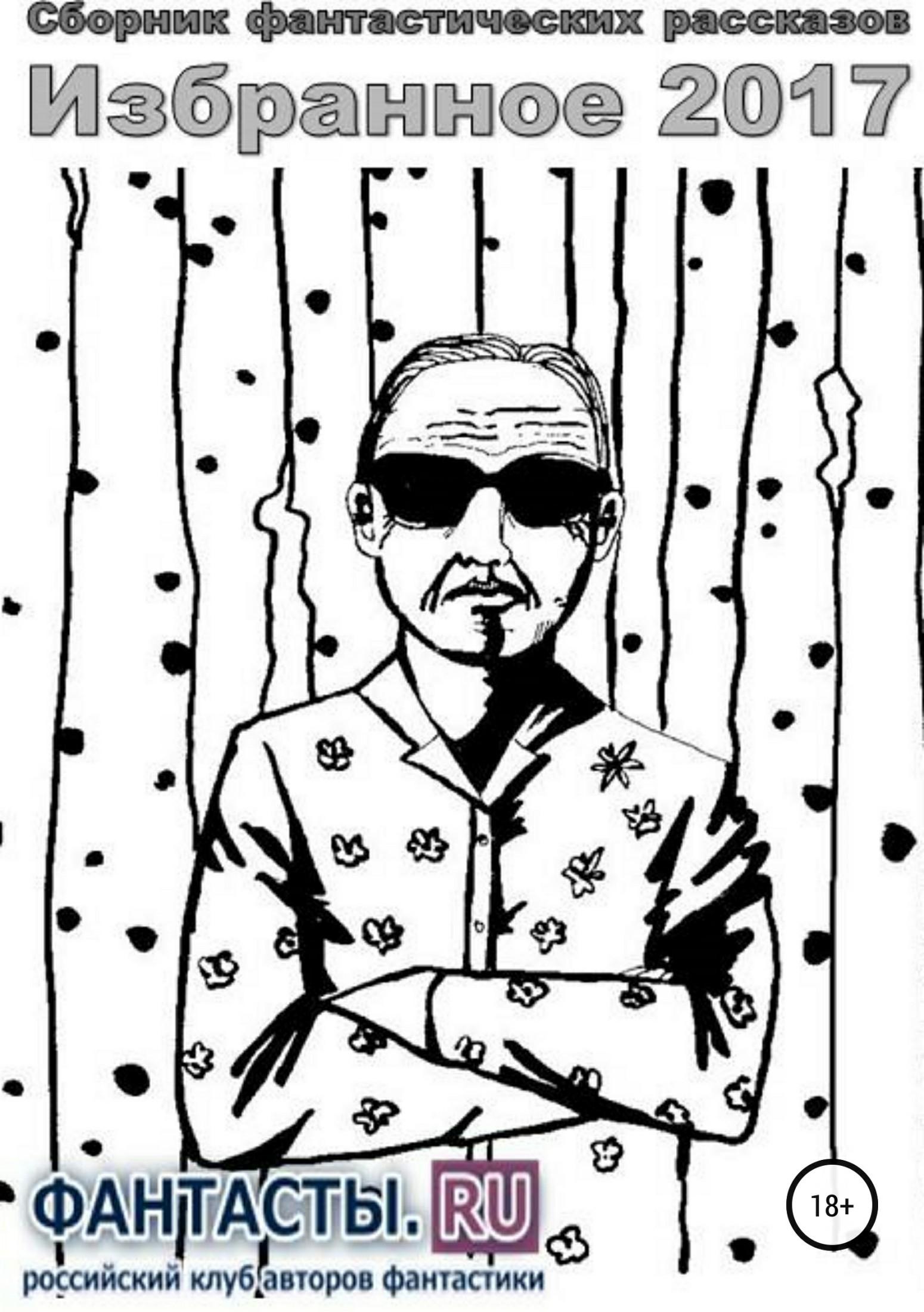Роман Александрович Арилин Избранное 2017. Сборник рассказов александр карнишин сборник фантастических рассказов