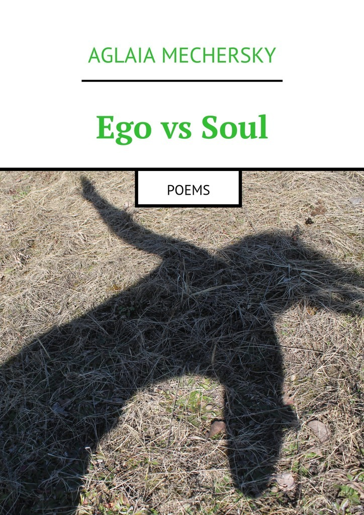Aglaia Mechersky Ego vs Soul. Poems my day and age selected poems