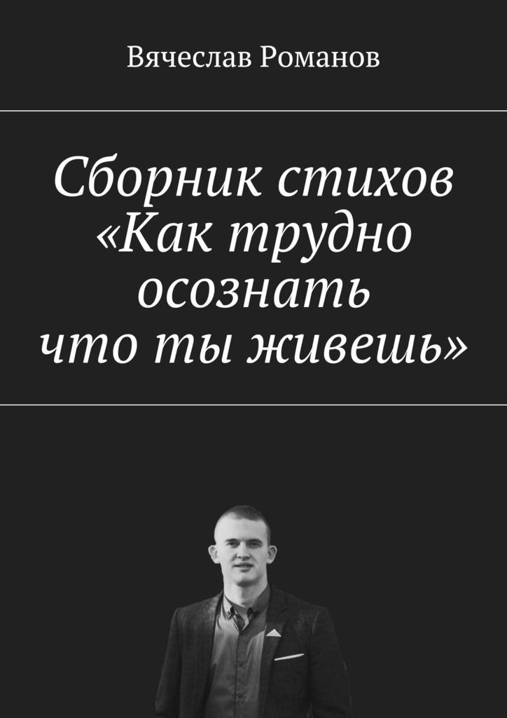 цены Вячеслав Александрович Романов Сборник стихов «Как трудно осознать, что ты живешь»