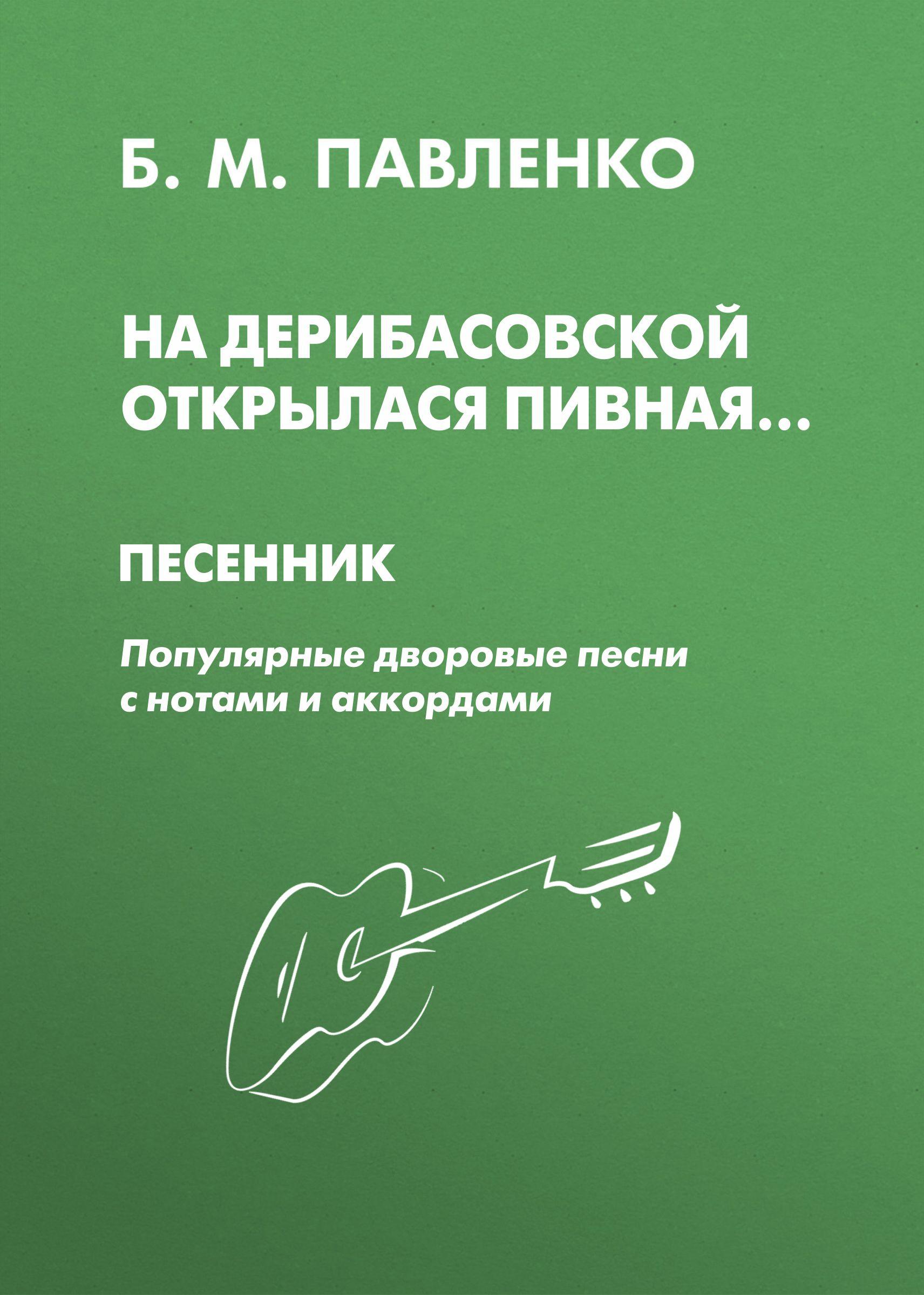 На Дерибасовской открылася пивная. Песенник. Популярные дворовые песни с нотами и аккордами_Б. М. Павленко