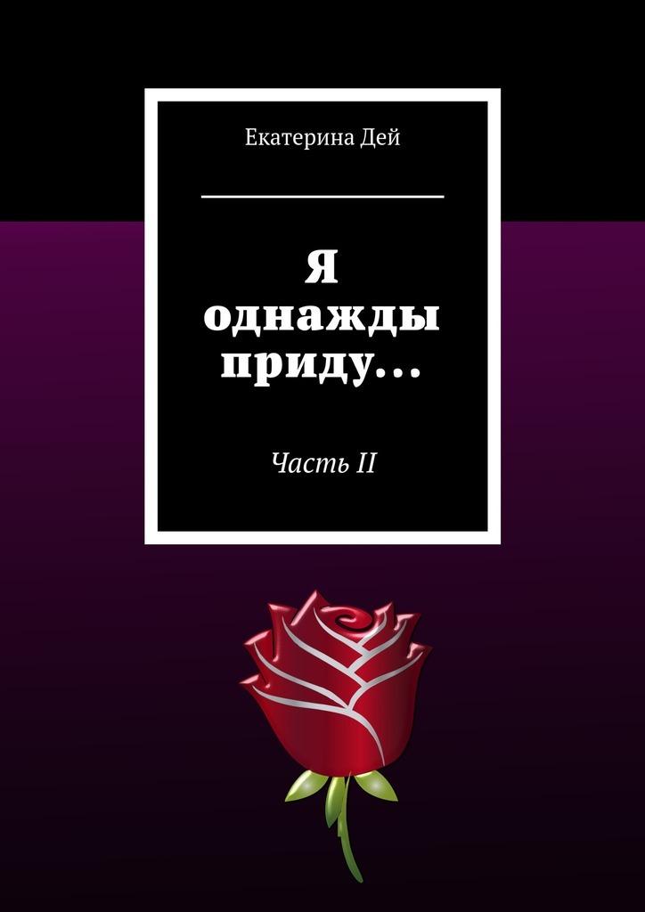 Я однажды приду… ЧастьII_Екатерина Дей