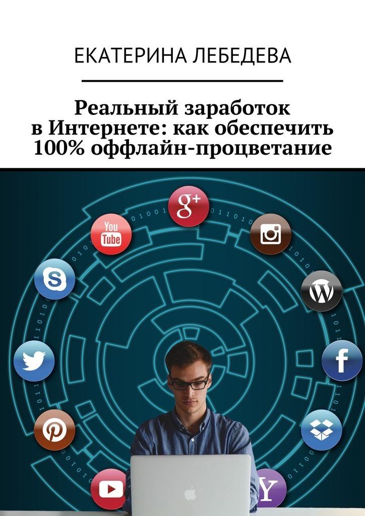 Екатерина Лебедева Реальный заработок вИнтернете: какобеспечить 100% оффлайн-процветание екатерина лебедева заработок напродаже шаблонов