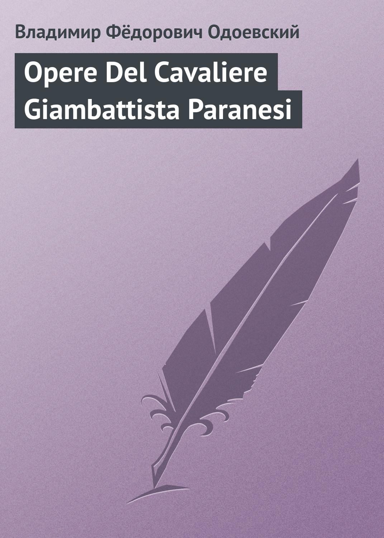 Владимир Одоевский Opere Del Cavaliere Giambattista Paranesi добрый человек из сезуана