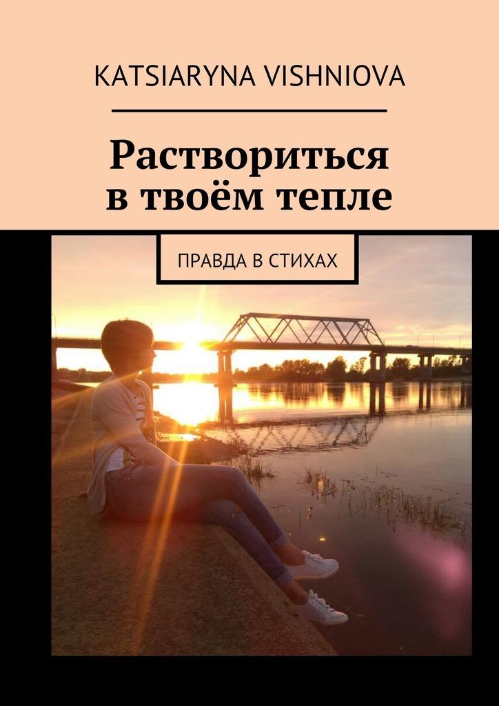 Katsiaryna Vishniova Раствориться втвоём тепле. Правда встихах я жизнь за всё благодарю духовно философская лирика