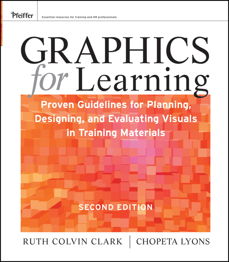 Clark Ruth C. Graphics for Learning. Proven Guidelines for Planning, Designing, and Evaluating Visuals in Training Materials
