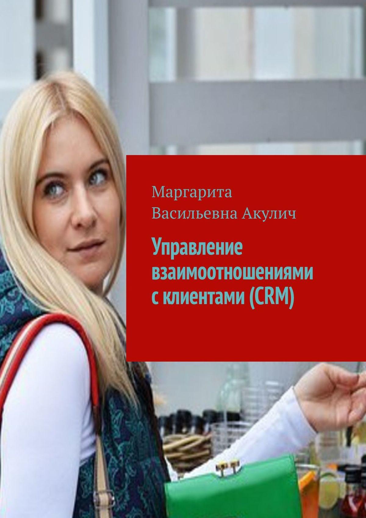 Маргарита Акулич Управление взаимоотношениями склиентами (CRM)