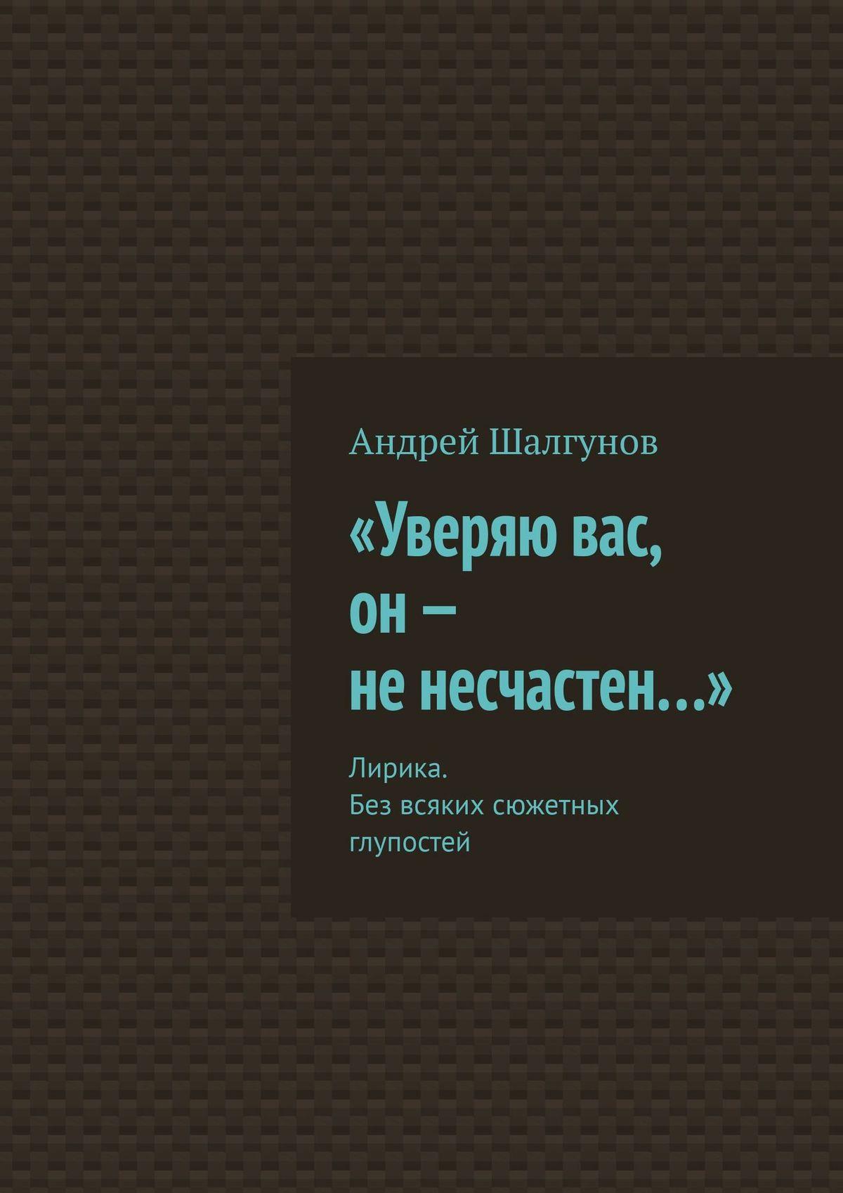 Андрей Шалгунов «Уверяю вас, он– ненесчастен…». Лирика. Без всяких сюжетных глупостей