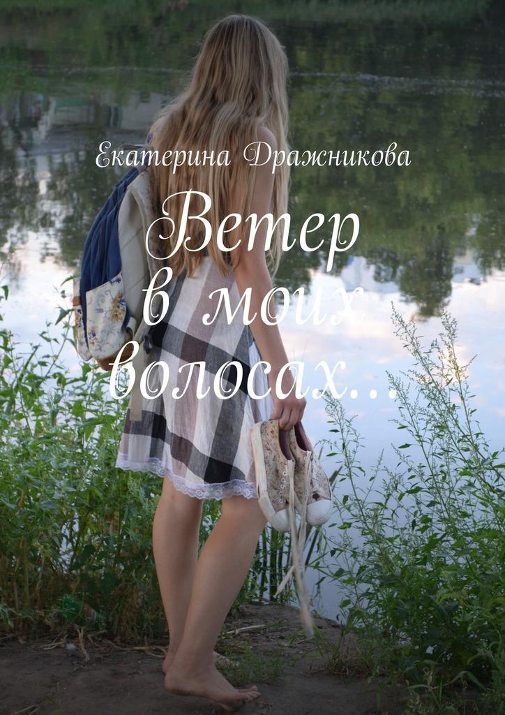 Екатерина Александровна Дражникова Ветер вмоих волосах…